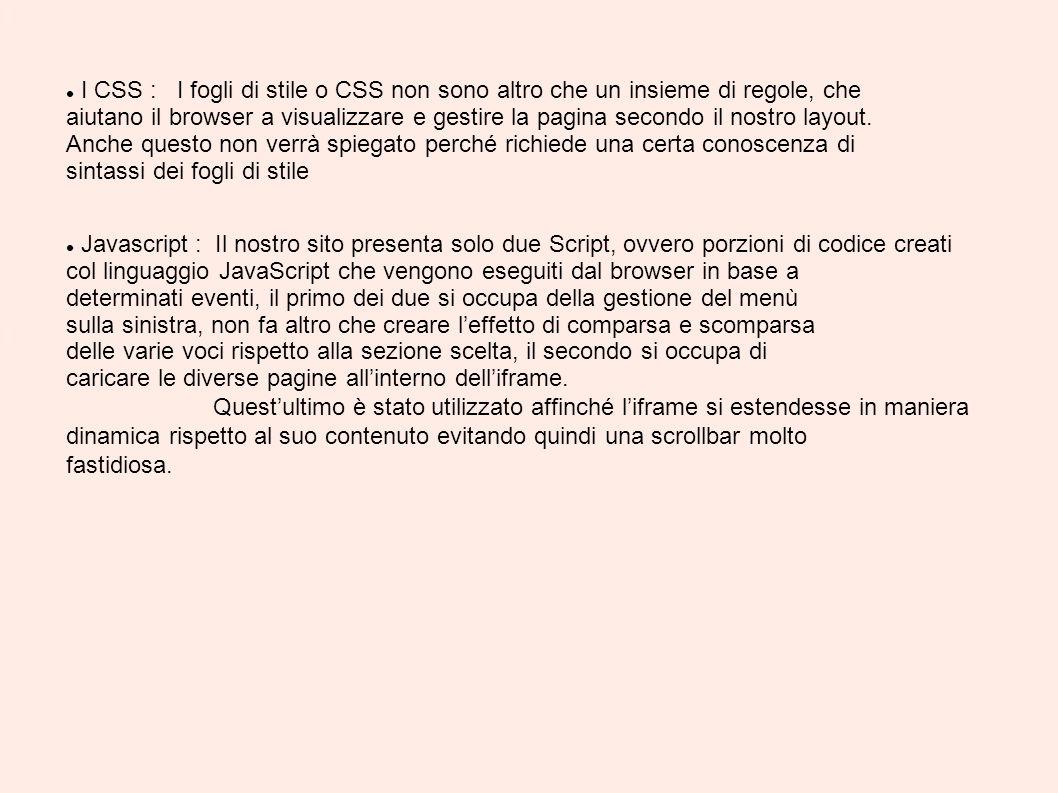 I CSS : I fogli di stile o CSS non sono altro che un insieme di regole, che aiutano il browser a visualizzare e gestire la pagina secondo il nostro layout. Anche questo non verrà spiegato perché richiede una certa conoscenza di sintassi dei fogli di stile