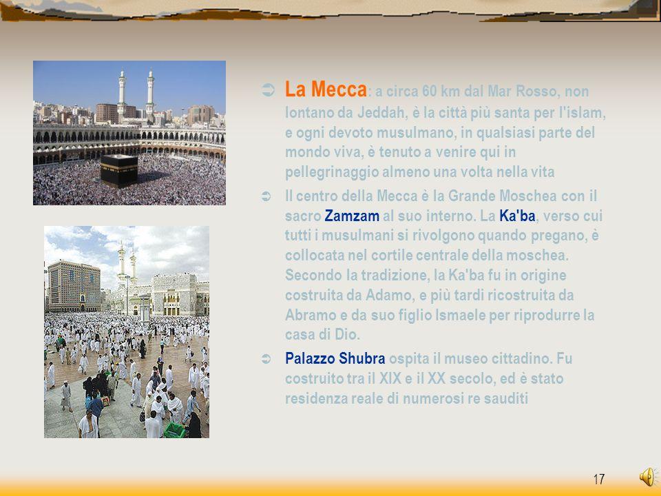 La Mecca: a circa 60 km dal Mar Rosso, non lontano da Jeddah, è la città più santa per l islam, e ogni devoto musulmano, in qualsiasi parte del mondo viva, è tenuto a venire qui in pellegrinaggio almeno una volta nella vita