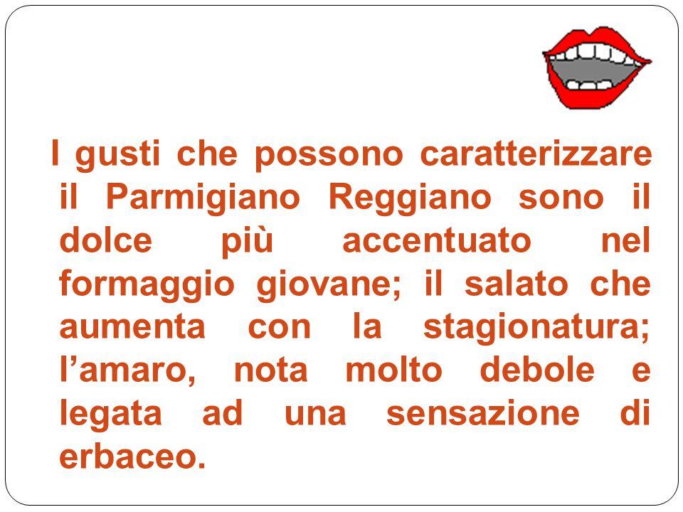 I gusti che possono caratterizzare il Parmigiano Reggiano sono il dolce più accentuato nel formaggio giovane; il salato che aumenta con la stagionatura; l'amaro, nota molto debole e legata ad una sensazione di erbaceo.