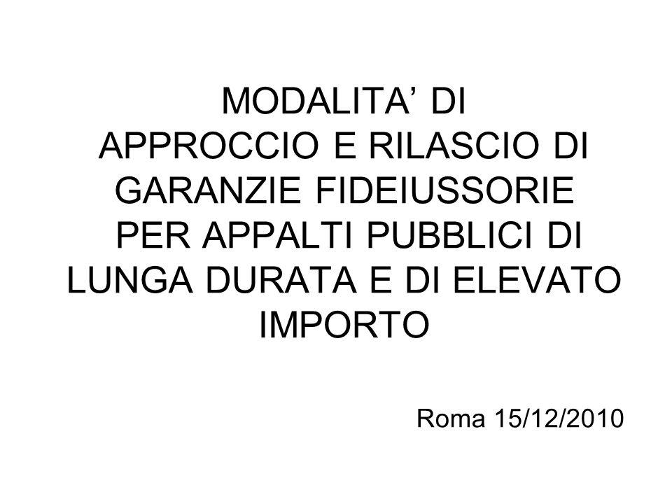 MODALITA' DI APPROCCIO E RILASCIO DI GARANZIE FIDEIUSSORIE PER APPALTI PUBBLICI DI LUNGA DURATA E DI ELEVATO IMPORTO Roma 15/12/2010