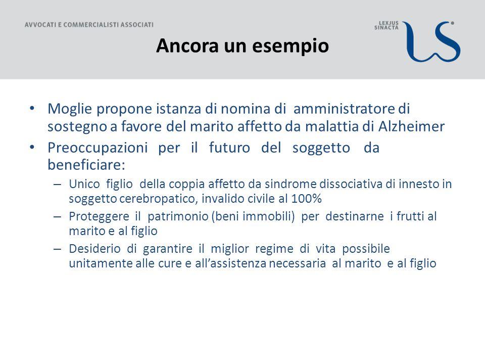 Ancora un esempio Moglie propone istanza di nomina di amministratore di sostegno a favore del marito affetto da malattia di Alzheimer.