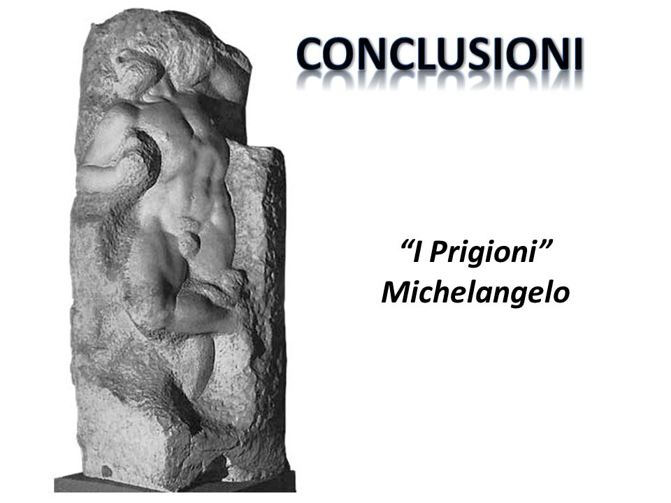 CONCLUSIONI I Prigioni Michelangelo