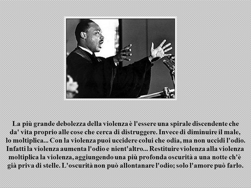La più grande debolezza della violenza è l essere una spirale discendente che da vita proprio alle cose che cerca di distruggere.