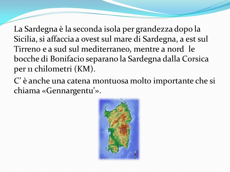 La Sardegna è la seconda isola per grandezza dopo la Sicilia, si affaccia a ovest sul mare di Sardegna, a est sul Tirreno e a sud sul mediterraneo, mentre a nord le bocche di Bonifacio separano la Sardegna dalla Corsica per 11 chilometri (KM).