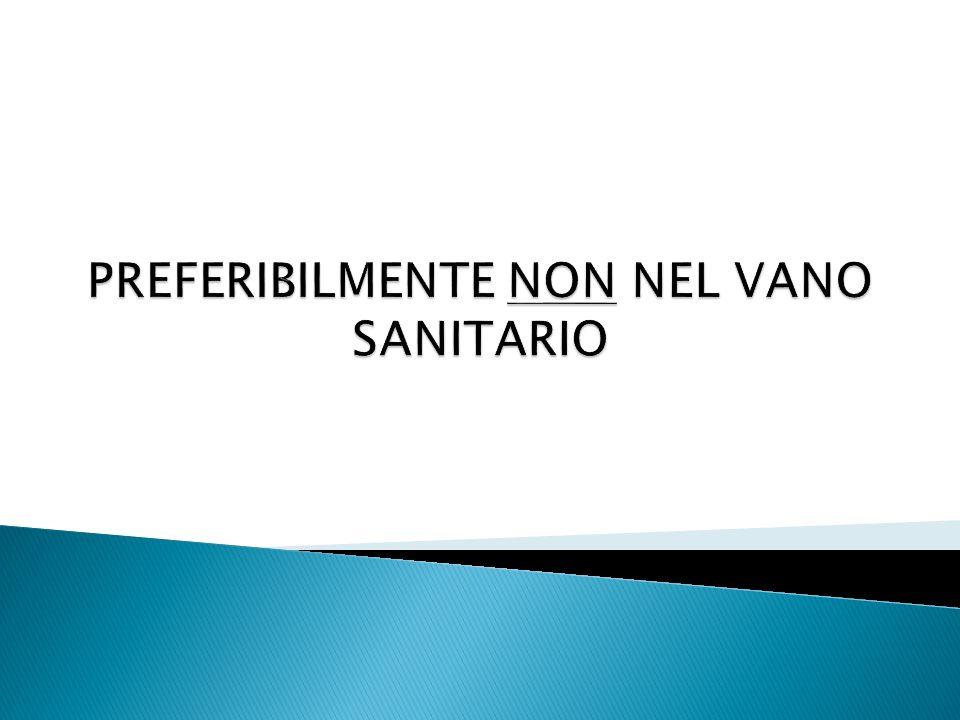 PREFERIBILMENTE NON NEL VANO SANITARIO
