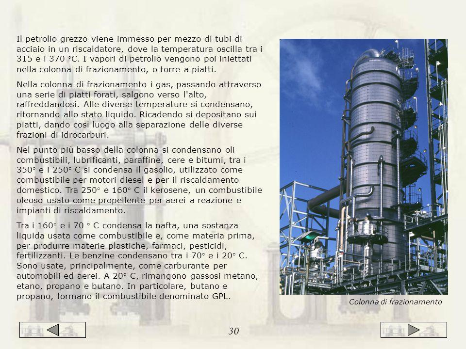 Il petrolio grezzo viene immesso per mezzo di tubi di acciaio in un riscaldatore, dove la temperatura oscilla tra i 315 e i 370 °C. I vapori di petrolio vengono poi iniettati nella colonna di frazionamento, o torre a piatti.