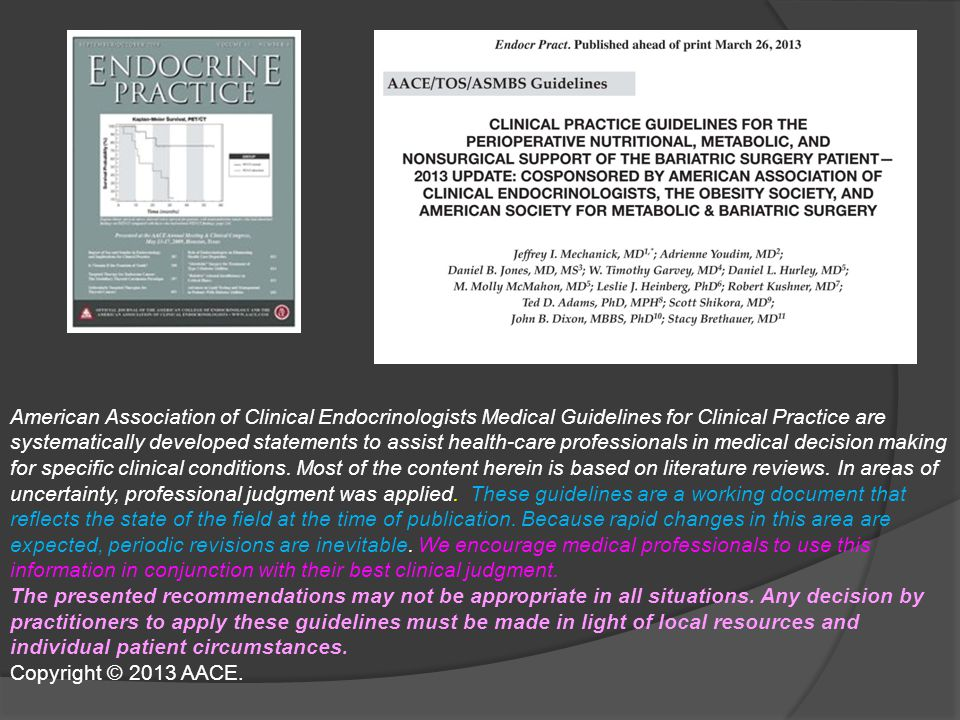 American Association of Clinical Endocrinologists Medical Guidelines for Clinical Practice are systematically developed statements to assist health-care professionals in medical decision making for specific clinical conditions. Most of the content herein is based on literature reviews. In areas of uncertainty, professional judgment was applied. These guidelines are a working document that reflects the state of the field at the time of publication. Because rapid changes in this area are expected, periodic revisions are inevitable. We encourage medical professionals to use this information in conjunction with their best clinical judgment.