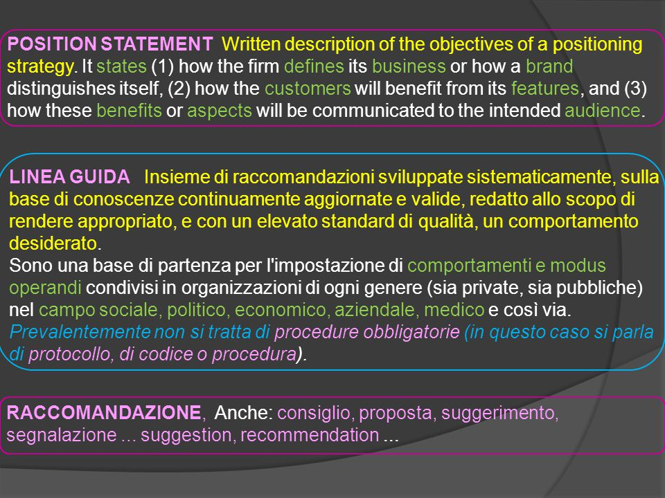 POSITION STATEMENT Written description of the objectives of a positioning strategy. It states (1) how the firm defines its business or how a brand distinguishes itself, (2) how the customers will benefit from its features, and (3) how these benefits or aspects will be communicated to the intended audience.