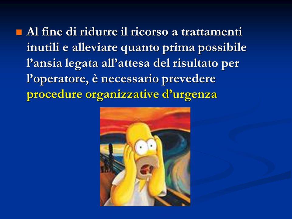 Al fine di ridurre il ricorso a trattamenti inutili e alleviare quanto prima possibile l'ansia legata all'attesa del risultato per l'operatore, è necessario prevedere procedure organizzative d'urgenza