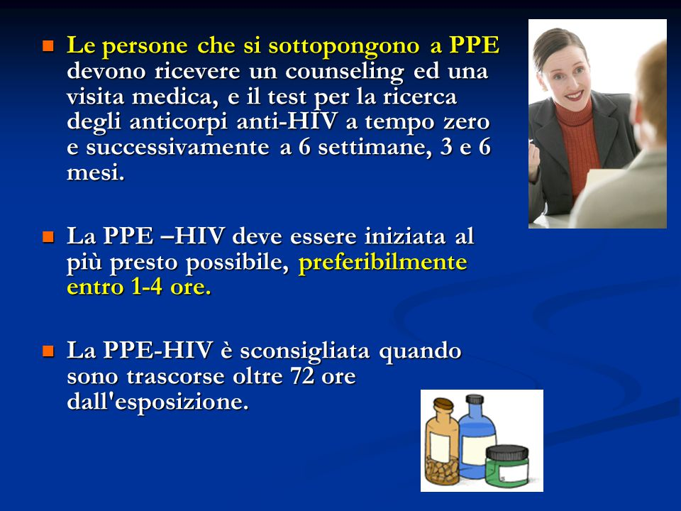 Le persone che si sottopongono a PPE devono ricevere un counseling ed una visita medica, e il test per la ricerca degli anticorpi anti-HIV a tempo zero e successivamente a 6 settimane, 3 e 6 mesi.