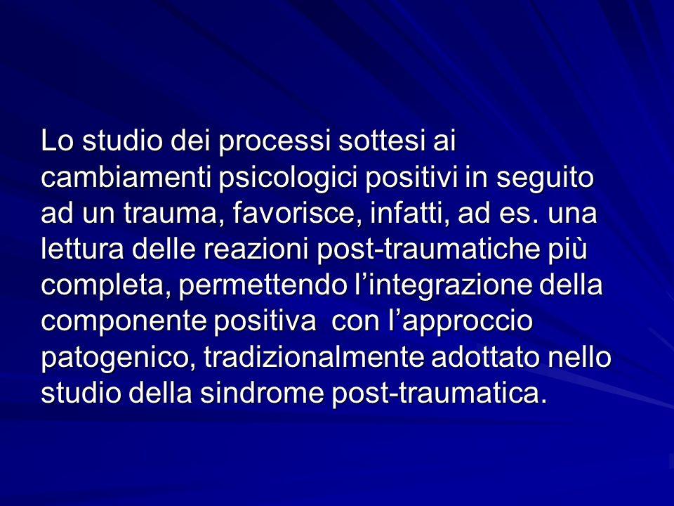 Lo studio dei processi sottesi ai cambiamenti psicologici positivi in seguito ad un trauma, favorisce, infatti, ad es.