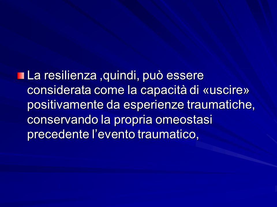 La resilienza ,quindi, può essere considerata come la capacità di «uscire» positivamente da esperienze traumatiche, conservando la propria omeostasi precedente l'evento traumatico,