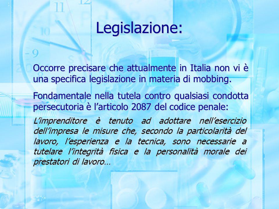 Legislazione: Occorre precisare che attualmente in Italia non vi è una specifica legislazione in materia di mobbing.