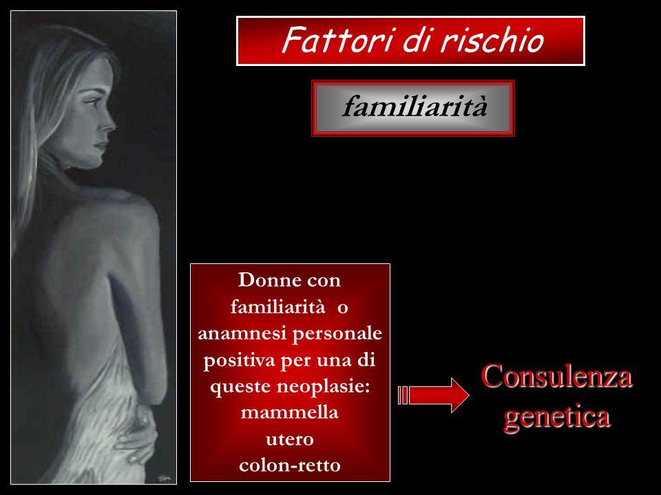 Fattori di rischio familiarità Consulenza genetica
