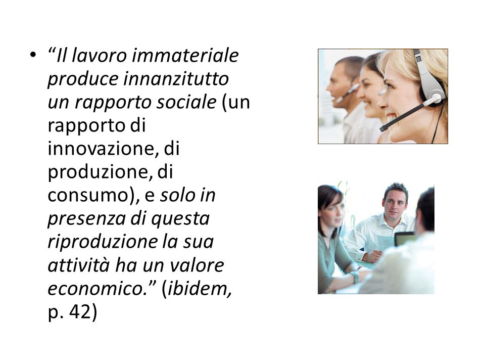 Il lavoro immateriale produce innanzitutto un rapporto sociale (un rapporto di innovazione, di produzione, di consumo), e solo in presenza di questa riproduzione la sua attività ha un valore economico. (ibidem, p.