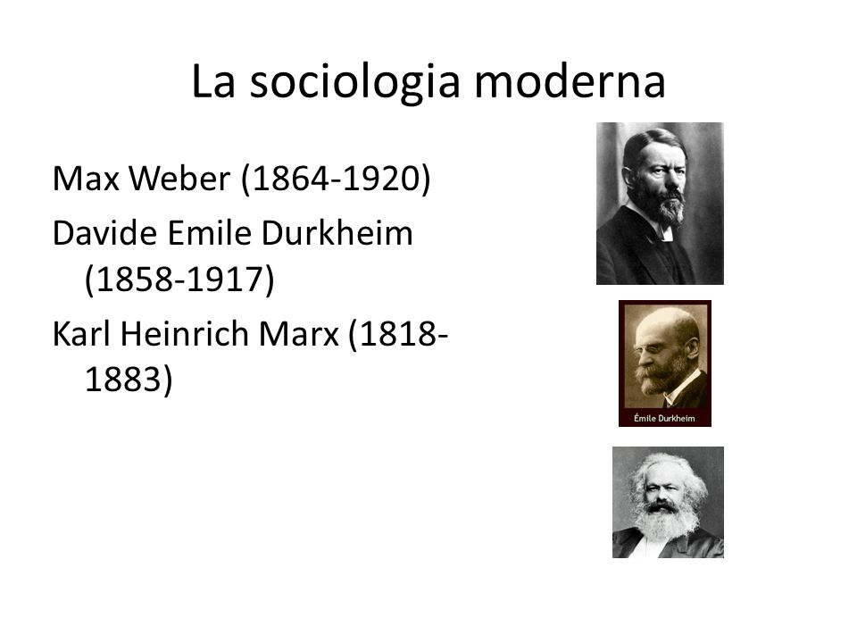La sociologia moderna Max Weber (1864-1920) Davide Emile Durkheim (1858-1917) Karl Heinrich Marx (1818-1883)