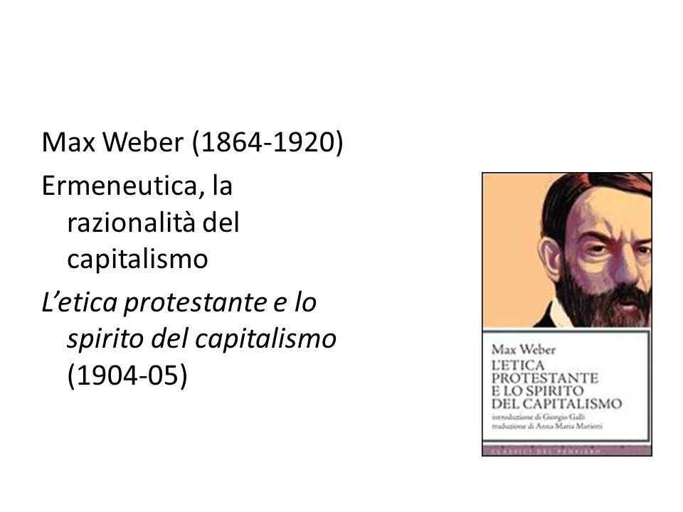 Max Weber (1864-1920) Ermeneutica, la razionalità del capitalismo.
