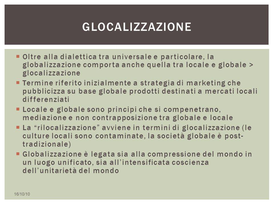 glocalizzazione Oltre alla dialettica tra universale e particolare, la globalizzazione comporta anche quella tra locale e globale > glocalizzazione.