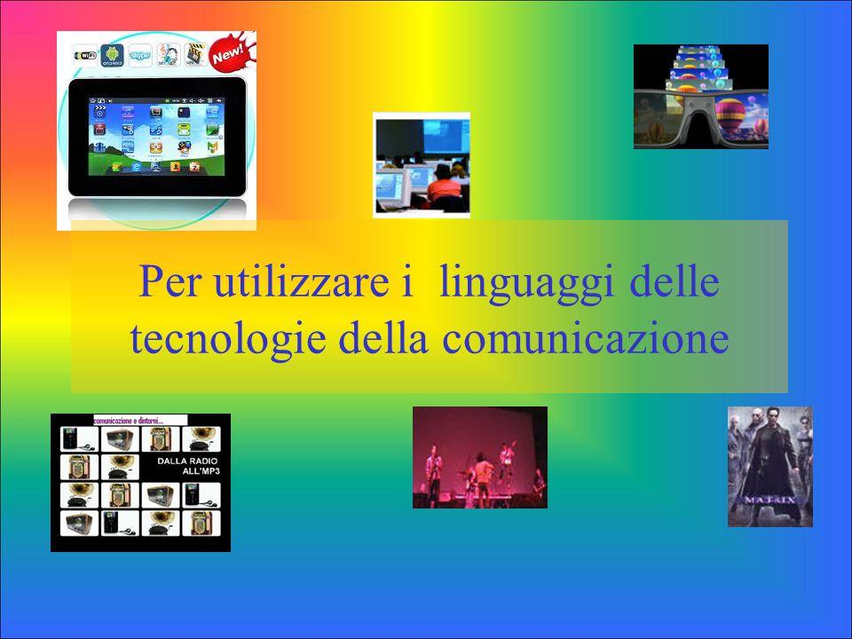 Per utilizzare i linguaggi delle tecnologie della comunicazione