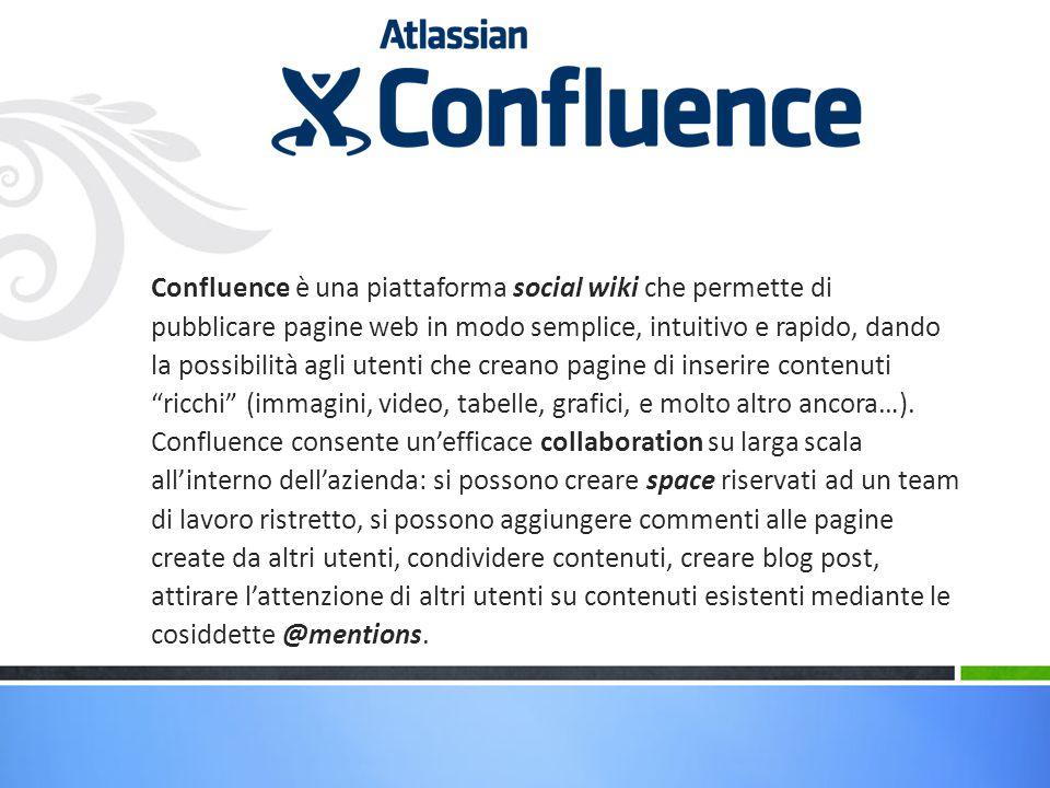 Confluence è una piattaforma social wiki che permette di pubblicare pagine web in modo semplice, intuitivo e rapido, dando la possibilità agli utenti che creano pagine di inserire contenuti ricchi (immagini, video, tabelle, grafici, e molto altro ancora…).