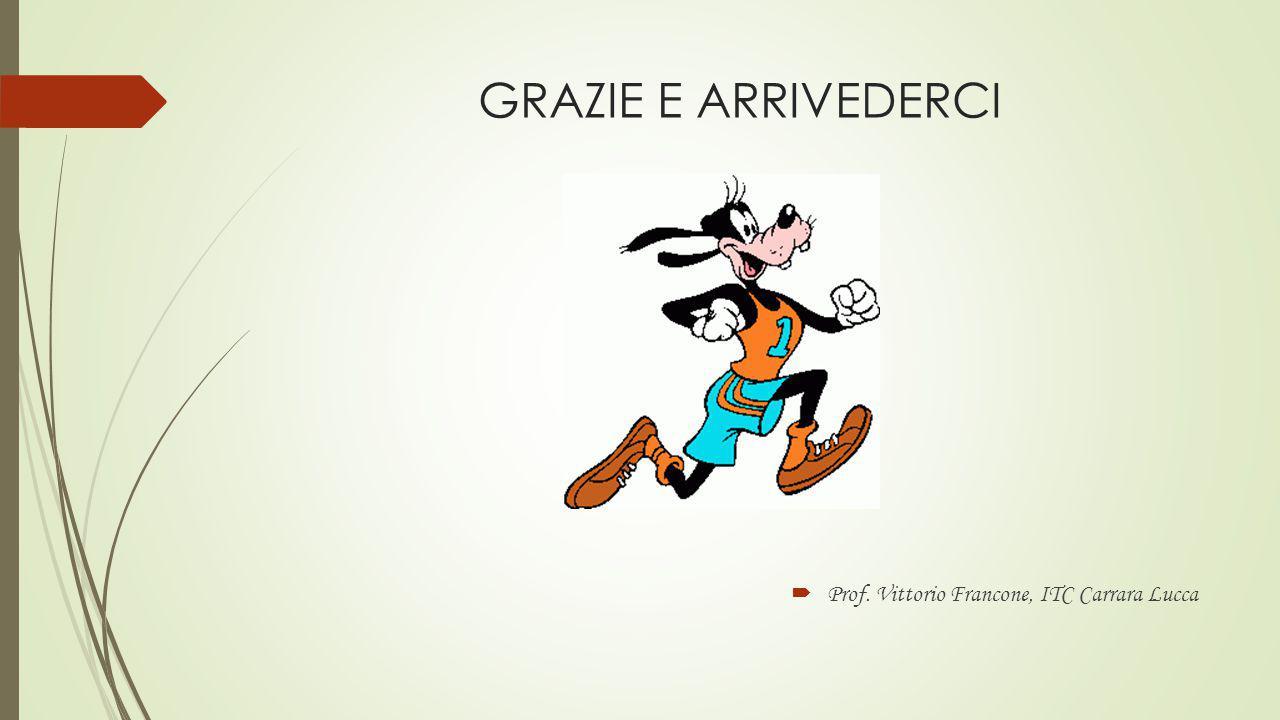 GRAZIE E ARRIVEDERCI Prof. Vittorio Francone, ITC Carrara Lucca