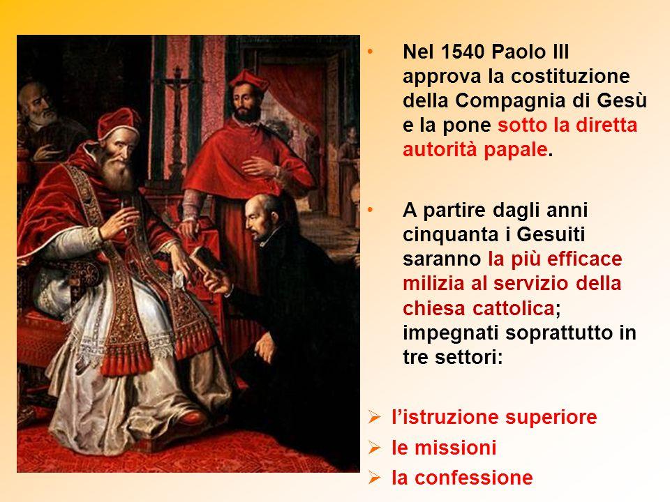 Nel 1540 Paolo III approva la costituzione della Compagnia di Gesù e la pone sotto la diretta autorità papale.