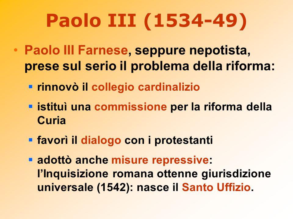 Paolo III (1534-49) Paolo III Farnese, seppure nepotista, prese sul serio il problema della riforma: