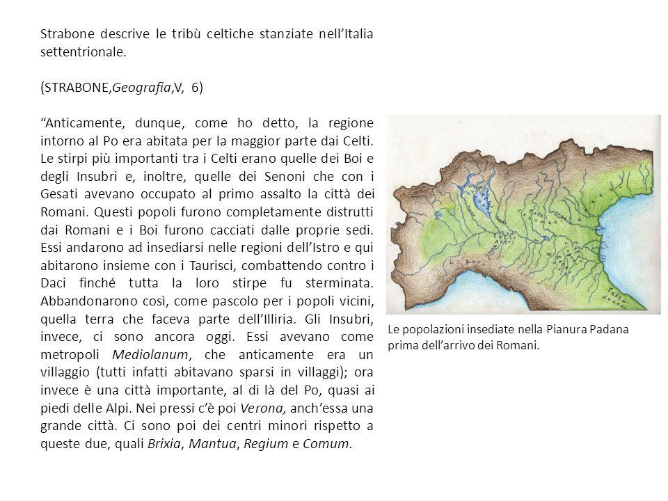 Strabone descrive le tribù celtiche stanziate nell'Italia settentrionale. (STRABONE,Geografia,V, 6) Anticamente, dunque, come ho detto, la regione intorno al Po era abitata per la maggior parte dai Celti. Le stirpi più importanti tra i Celti erano quelle dei Boi e degli Insubri e, inoltre, quelle dei Senoni che con i Gesati avevano occupato al primo assalto la città dei Romani. Questi popoli furono completamente distrutti dai Romani e i Boi furono cacciati dalle proprie sedi. Essi andarono ad insediarsi nelle regioni dell'Istro e qui abitarono insieme con i Taurisci, combattendo contro i Daci finché tutta la loro stirpe fu sterminata. Abbandonarono così, come pascolo per i popoli vicini, quella terra che faceva parte dell'Illiria. Gli Insubri, invece, ci sono ancora oggi. Essi avevano come metropoli Mediolanum, che anticamente era un villaggio (tutti infatti abitavano sparsi in villaggi); ora invece è una città importante, al di là del Po, quasi ai piedi delle Alpi. Nei pressi c'è poi Verona, anch'essa una grande città. Ci sono poi dei centri minori rispetto a queste due, quali Brixia, Mantua, Regium e Comum.