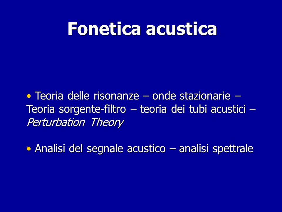 Fonetica acustica Teoria delle risonanze – onde stazionarie – Teoria sorgente-filtro – teoria dei tubi acustici – Perturbation Theory.