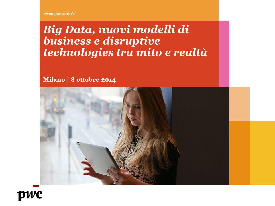www.pwc.com/it Big Data, nuovi modelli di business e disruptive technologies tra mito e realtà. Milano | 8 ottobre 2014.
