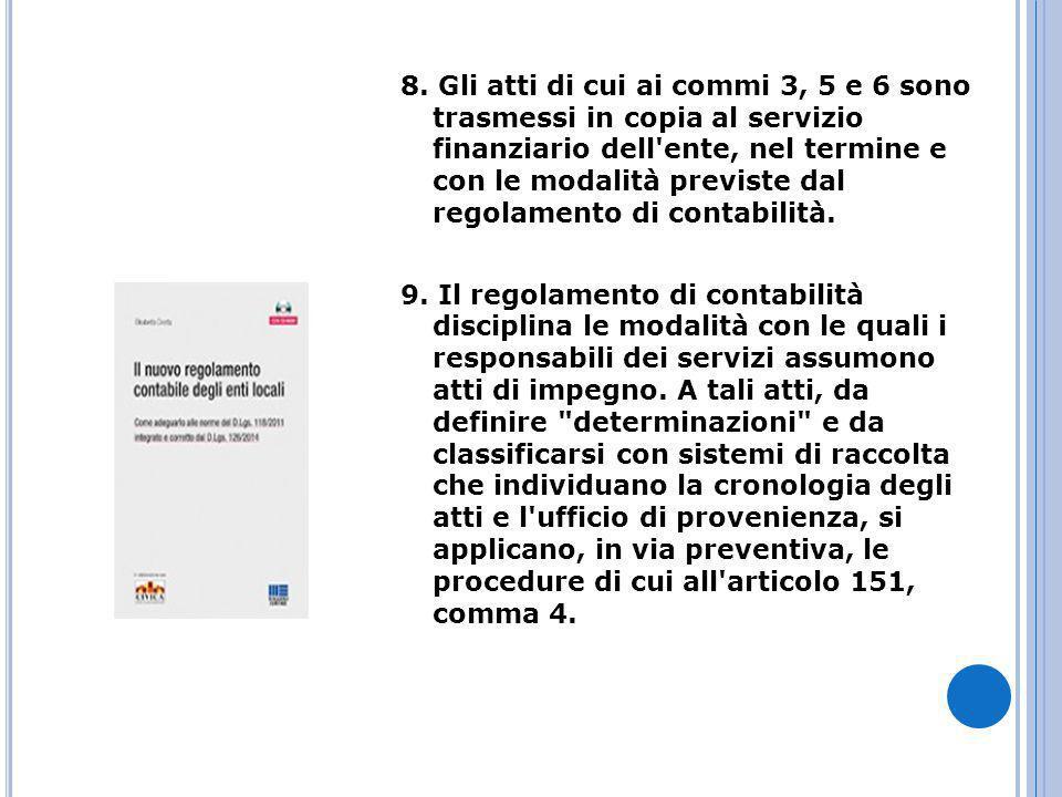 8. Gli atti di cui ai commi 3, 5 e 6 sono trasmessi in copia al servizio finanziario dell ente, nel termine e con le modalità previste dal regolamento di contabilità.