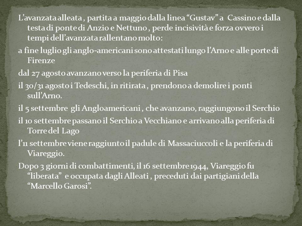 L'avanzata alleata , partita a maggio dalla linea Gustav a Cassino e dalla testa di ponte di Anzio e Nettuno , perde incisività e forza ovvero i tempi dell'avanzata rallentano molto: a fine luglio gli anglo-americani sono attestati lungo l'Arno e alle porte di Firenze dal 27 agosto avanzano verso la periferia di Pisa il 30/31 agosto i Tedeschi, in ritirata , prendono a demolire i ponti sull'Arno.