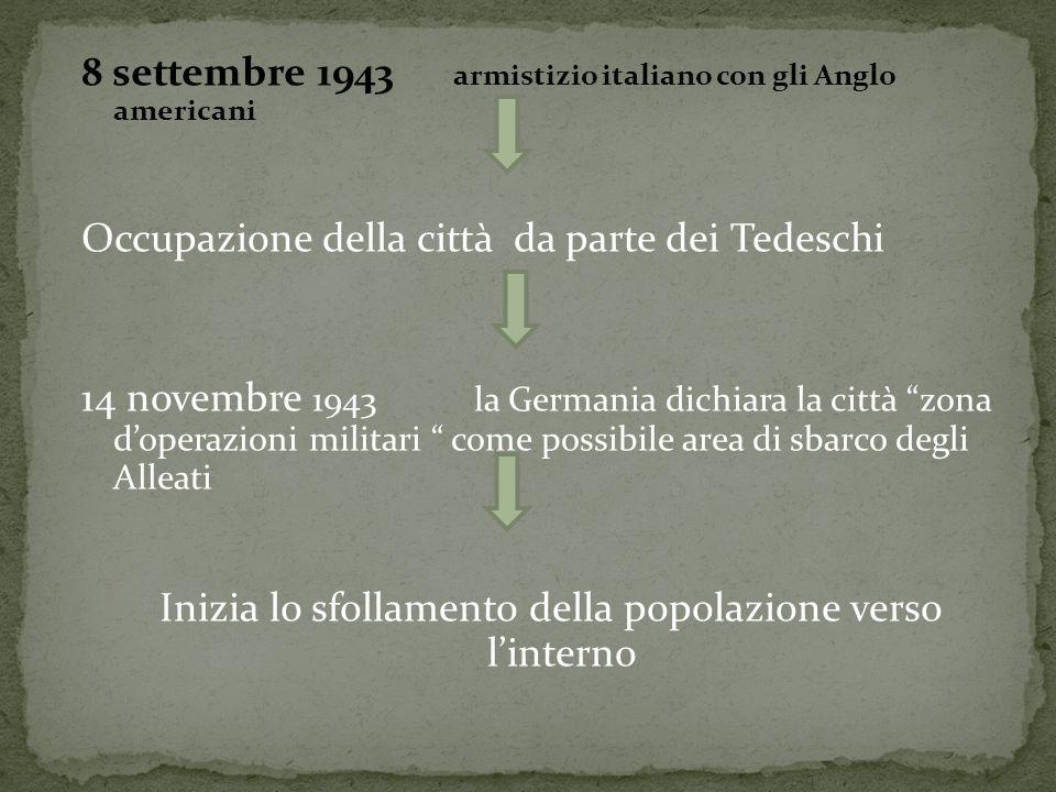 8 settembre 1943 armistizio italiano con gli Anglo americani Occupazione della città da parte dei Tedeschi 14 novembre 1943 la Germania dichiara la città zona d'operazioni militari come possibile area di sbarco degli Alleati Inizia lo sfollamento della popolazione verso l'interno