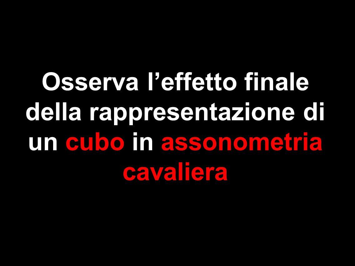 Osserva l'effetto finale della rappresentazione di un cubo in assonometria cavaliera