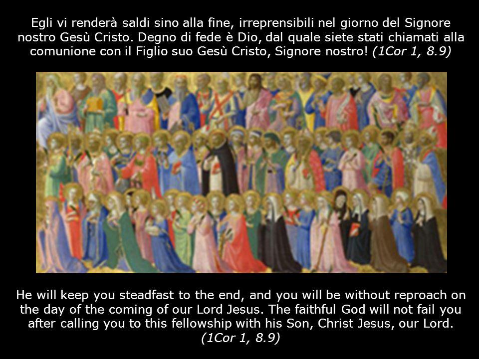 Egli vi renderà saldi sino alla fine, irreprensibili nel giorno del Signore nostro Gesù Cristo. Degno di fede è Dio, dal quale siete stati chiamati alla comunione con il Figlio suo Gesù Cristo, Signore nostro! (1Cor 1, 8.9)