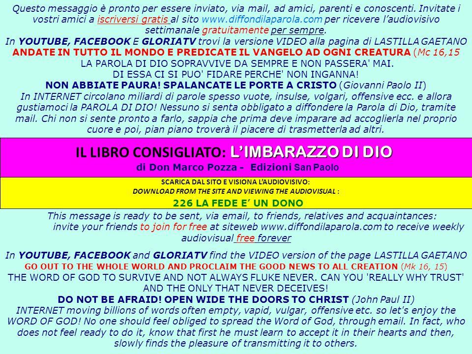Questo messaggio è pronto per essere inviato, via mail, ad amici, parenti e conoscenti. Invitate i vostri amici a iscriversi gratis al sito www.diffondilaparola.com per ricevere l'audiovisivo settimanale gratuitamente per sempre. In YOUTUBE, FACEBOOK E GLORIATV trovi la versione VIDEO alla pagina di LASTILLA GAETANO ANDATE IN TUTTO IL MONDO E PREDICATE IL VANGELO AD OGNI CREATURA (Mc 16,15 LA PAROLA DI DIO SOPRAVVIVE DA SEMPRE E NON PASSERA MAI. DI ESSA CI SI PUO FIDARE PERCHE NON INGANNA! NON ABBIATE PAURA! SPALANCATE LE PORTE A CRISTO (Giovanni Paolo II) In INTERNET circolano miliardi di parole spesso vuote, insulse, volgari, offensive ecc. e allora gustiamoci la PAROLA DI DIO! Nessuno si senta obbligato a diffondere la Parola di Dio, tramite mail. Chi non si sente pronto a farlo, sappia che prima deve imparare ad accoglierla nel proprio cuore e poi, pian piano troverà il piacere di trasmetterla ad altri. This message is ready to be sent, via email, to friends, relatives and acquaintances: invite your friends to join for free at siteweb www.diffondilaparola.com to receive weekly audiovisual free forever In YOUTUBE, FACEBOOK and GLORIATV find the VIDEO version of the page LASTILLA GAETANO GO OUT TO THE WHOLE WORLD AND PROCLAIM THE GOOD NEWS TO ALL CREATION (Mk 16, 15) THE WORD OF GOD TO SURVIVE AND NOT ALWAYS FLUKE NEVER. CAN YOU REALLY WHY TRUST AND THE ONLY THAT NEVER DECEIVES! DO NOT BE AFRAID! OPEN WIDE THE DOORS TO CHRIST (John Paul II) INTERNET moving billions of words often empty, vapid, vulgar, offensive etc. so let s enjoy the WORD OF GOD! No one should feel obliged to spread the Word of God, through email. In fact, who does not feel ready to do it, know that first he must learn to accept it in their hearts and then, slowly finds the pleasure of transmitting it to others.