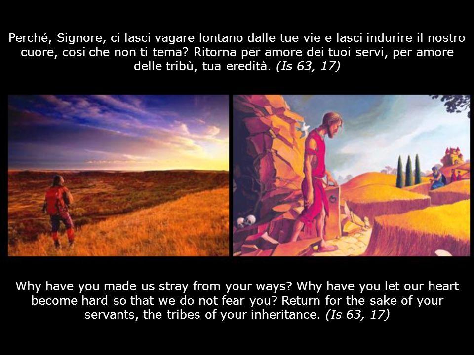 Perché, Signore, ci lasci vagare lontano dalle tue vie e lasci indurire il nostro cuore, cosi che non ti tema Ritorna per amore dei tuoi servi, per amore delle tribù, tua eredità. (Is 63, 17)