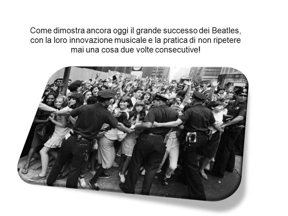 Come dimostra ancora oggi il grande successo dei Beatles, con la loro innovazione musicale e la pratica di non ripetere mai una cosa due volte consecutive!