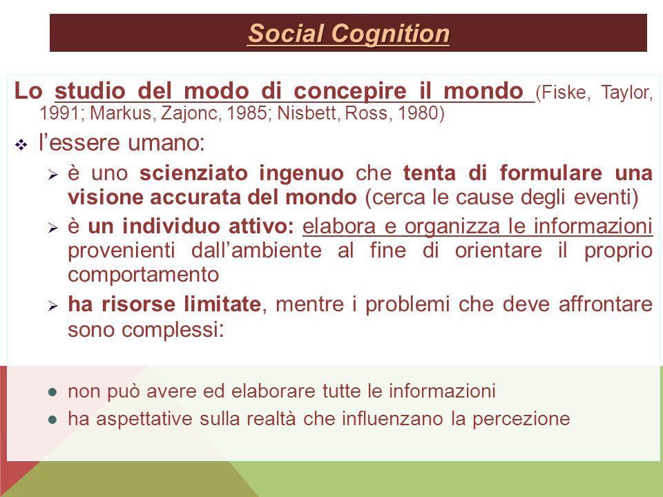 Social Cognition Lo studio del modo di concepire il mondo (Fiske, Taylor, 1991; Markus, Zajonc, 1985; Nisbett, Ross, 1980)