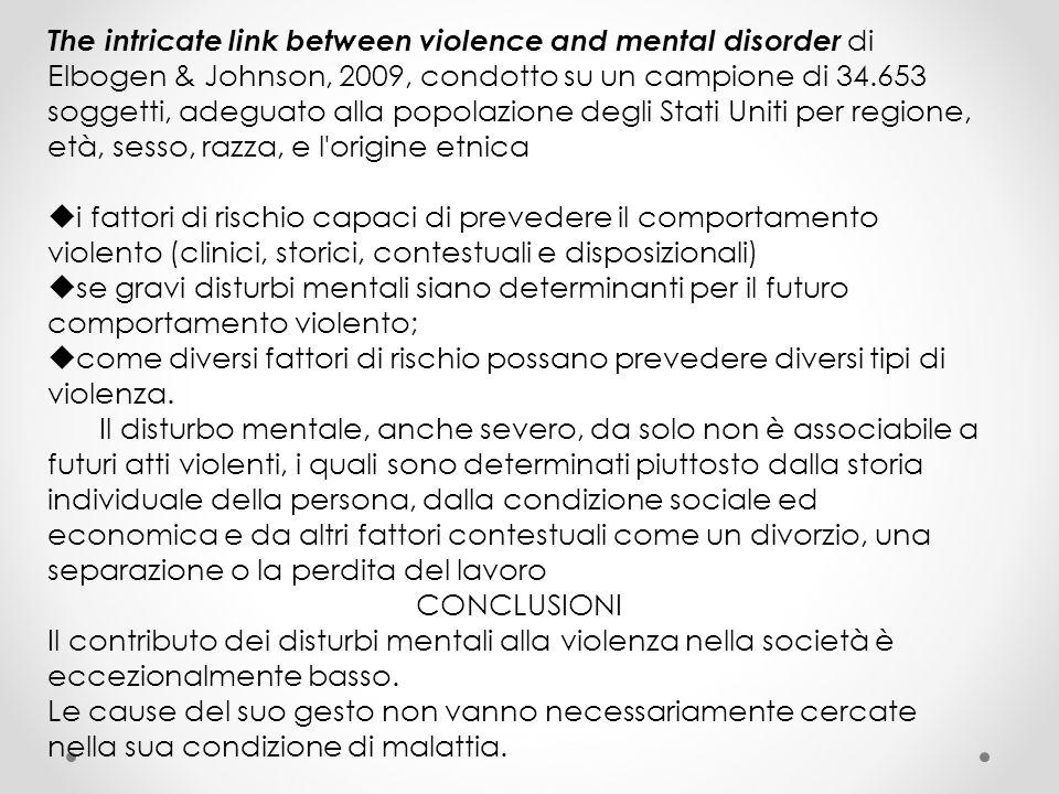 The intricate link between violence and mental disorder di Elbogen & Johnson, 2009, condotto su un campione di 34.653 soggetti, adeguato alla popolazione degli Stati Uniti per regione, età, sesso, razza, e l origine etnica