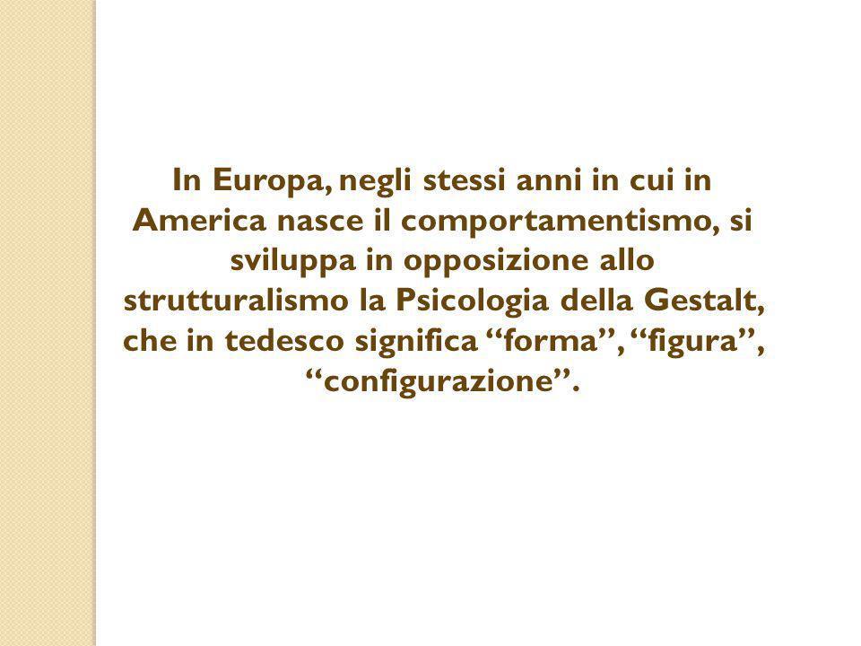 In Europa, negli stessi anni in cui in America nasce il comportamentismo, si sviluppa in opposizione allo strutturalismo la Psicologia della Gestalt, che in tedesco significa forma , figura , configurazione .