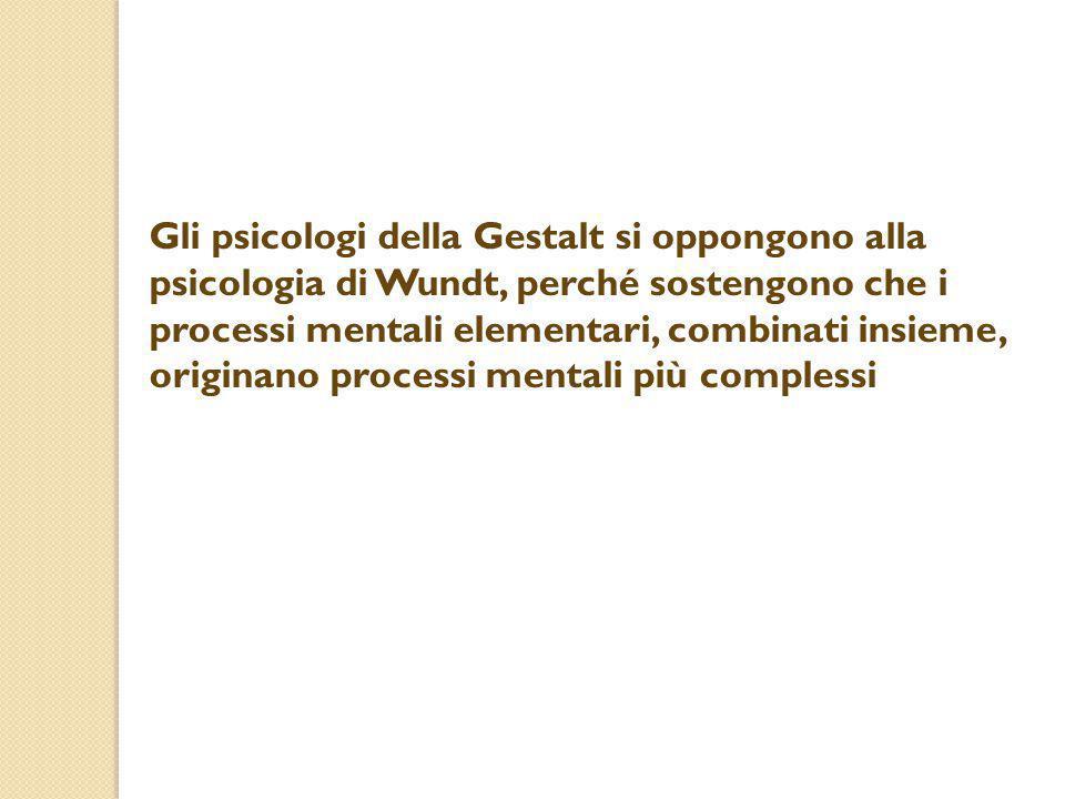 Gli psicologi della Gestalt si oppongono alla psicologia di Wundt, perché sostengono che i processi mentali elementari, combinati insieme, originano processi mentali più complessi