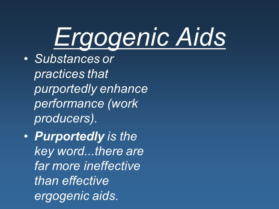 Ergogenic Aids Substances or practices that purportedly enhance performance (work producers).