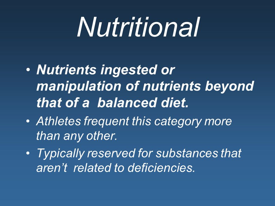Nutritional Nutrients ingested or manipulation of nutrients beyond that of a balanced diet. Athletes frequent this category more than any other.
