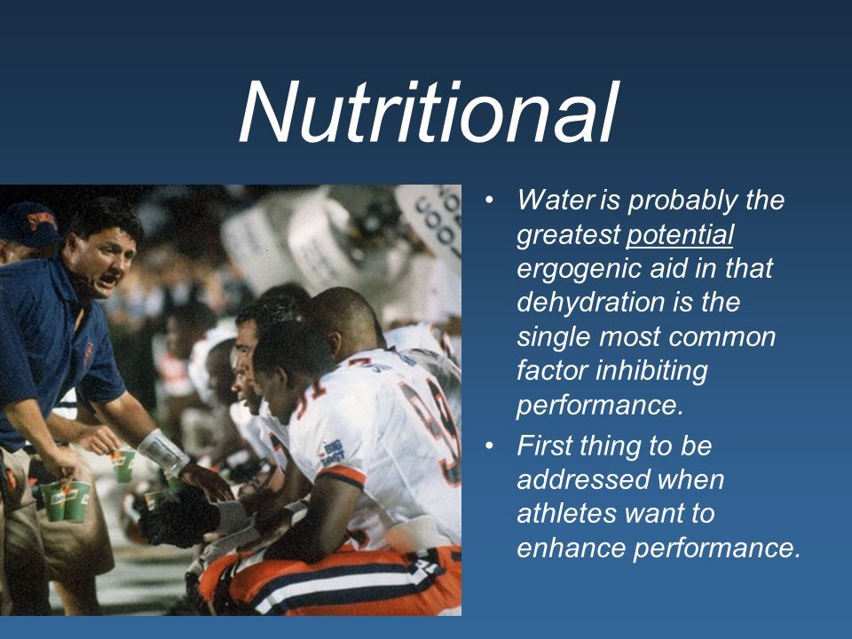 Nutritional Water is probably the greatest potential ergogenic aid in that dehydration is the single most common factor inhibiting performance.