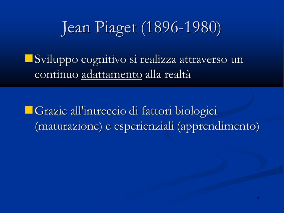 Jean Piaget (1896-1980) Sviluppo cognitivo si realizza attraverso un continuo adattamento alla realtà.