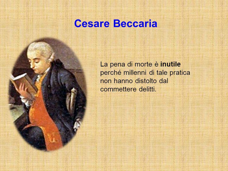 Cesare Beccaria La pena di morte è inutile perché millenni di tale pratica non hanno distolto dal commettere delitti.