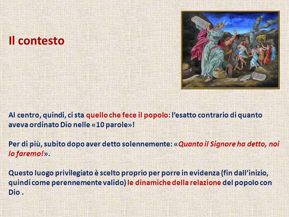 Il contesto Al centro, quindi, ci sta quello che fece il popolo: l'esatto contrario di quanto aveva ordinato Dio nelle «10 parole»!
