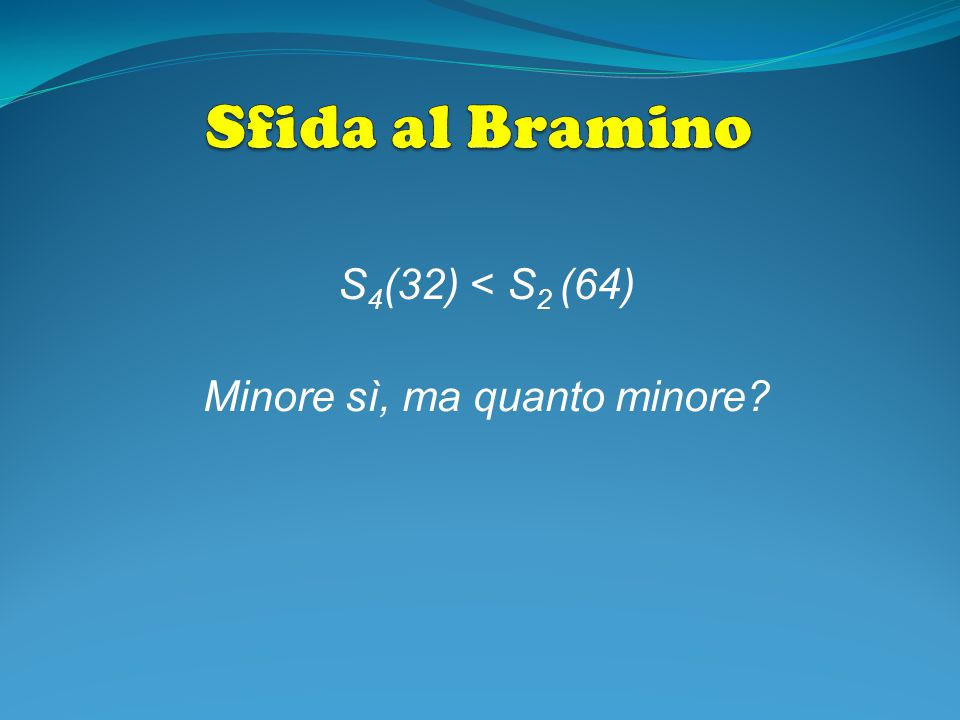 S4(32) < S2 (64) Minore sì, ma quanto minore