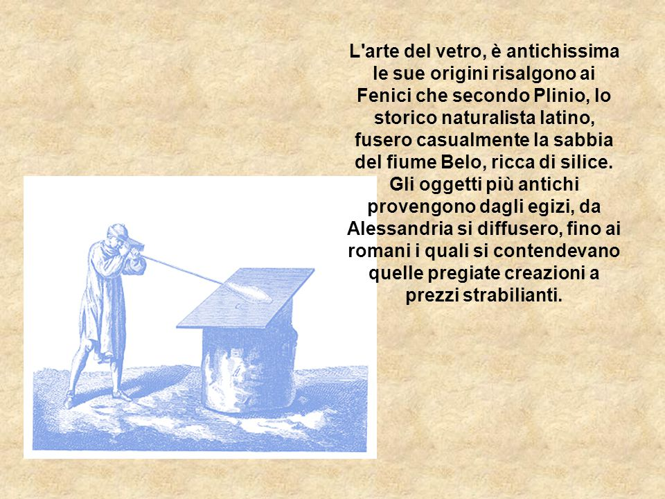 L arte del vetro, è antichissima le sue origini risalgono ai Fenici che secondo Plinio, lo storico naturalista latino, fusero casualmente la sabbia del fiume Belo, ricca di silice.